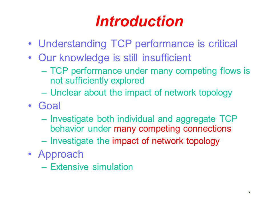 3 Introduction Understanding TCP performance is critical Our knowledge is still insufficient –TCP performance under many competing flows is not sufficiently explored –Unclear about the impact of network topology Goal –Investigate both individual and aggregate TCP behavior under many competing connections –Investigate the impact of network topology Approach –Extensive simulation