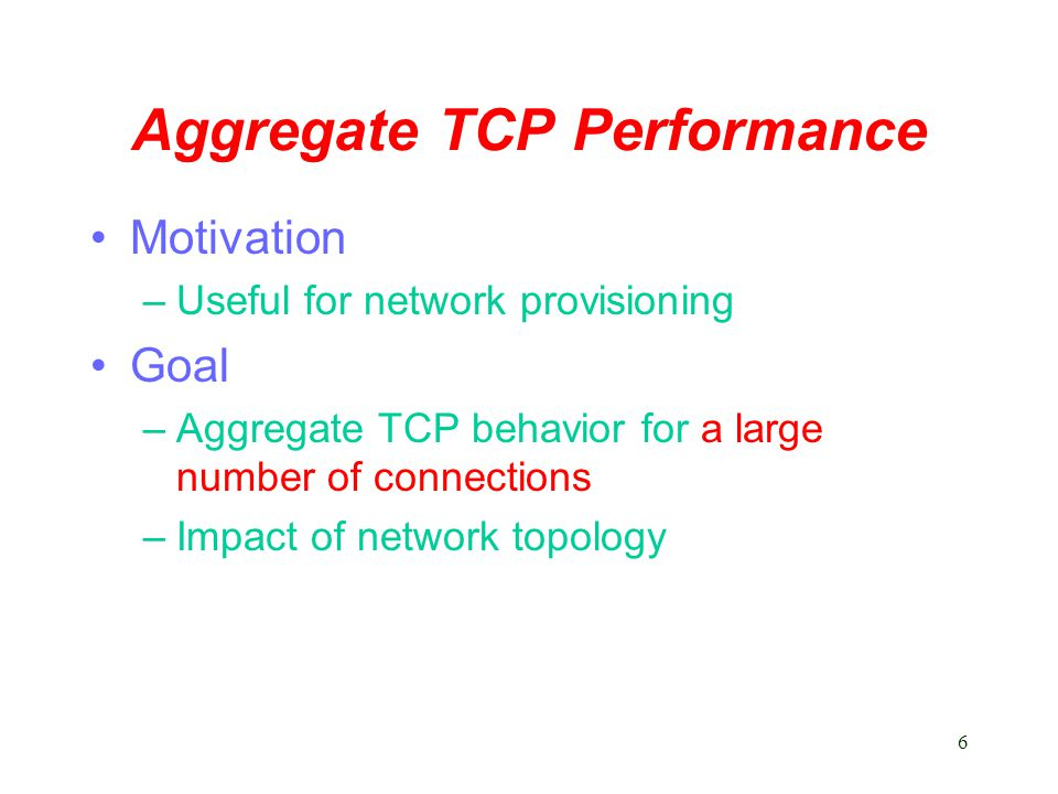 6 Aggregate TCP Performance Motivation –Useful for network provisioning Goal –Aggregate TCP behavior for a large number of connections –Impact of network topology