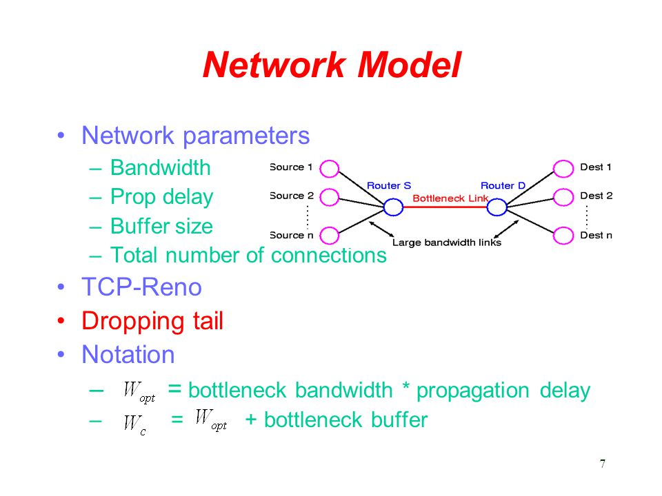 7 Network Model Network parameters –Bandwidth –Prop delay –Buffer size –Total number of connections TCP-Reno Dropping tail Notation – = bottleneck bandwidth * propagation delay – = + bottleneck buffer