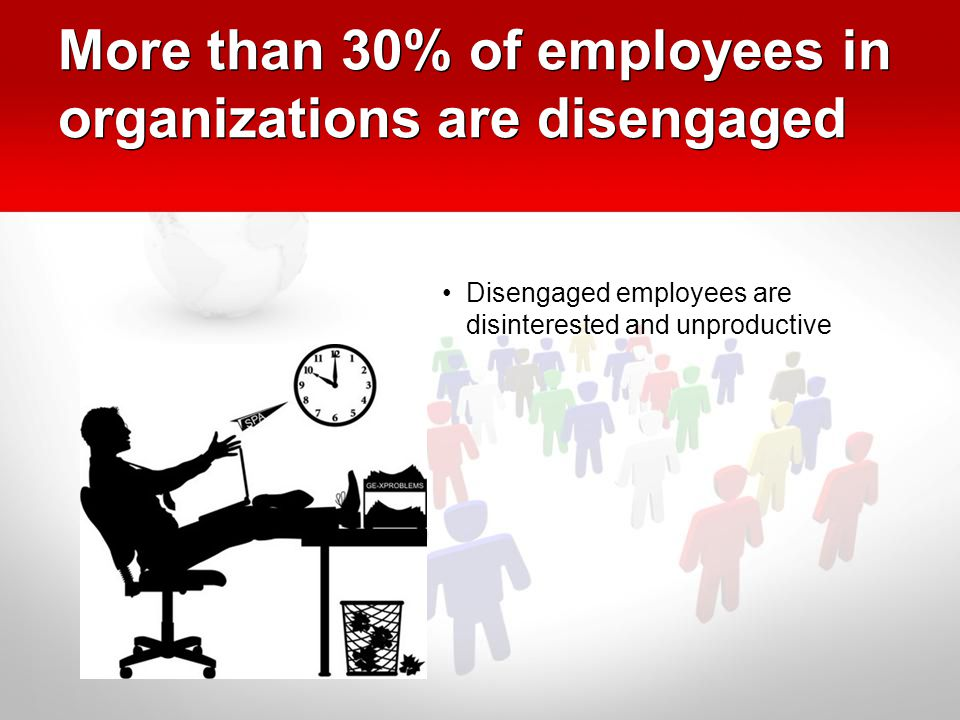 More than 30% of employees in organizations are disengaged Disengaged employees are disinterested and unproductive D