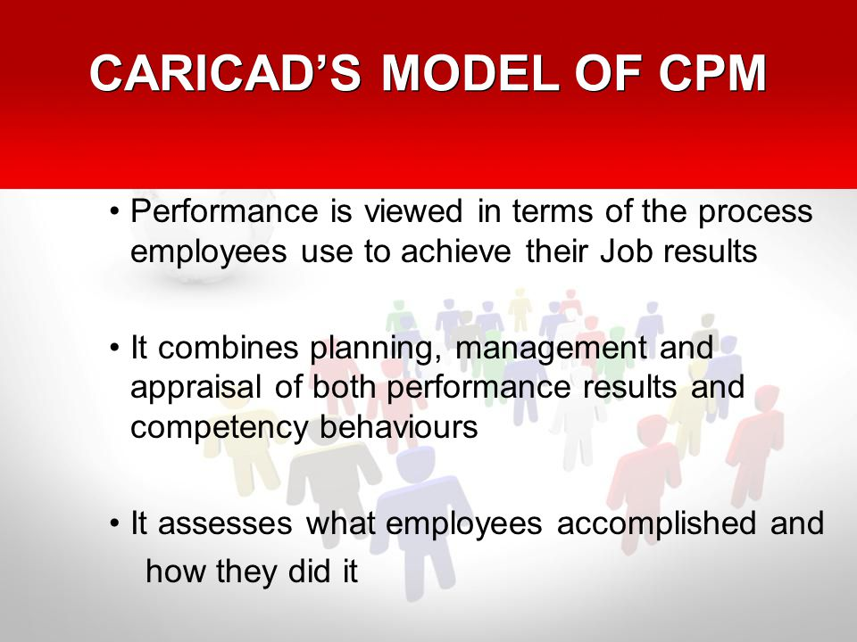 CARICAD'S MODEL OF CPM Performance is viewed in terms of the process employees use to achieve their Job results It combines planning, management and appraisal of both performance results and competency behaviours It assesses what employees accomplished and how they did it