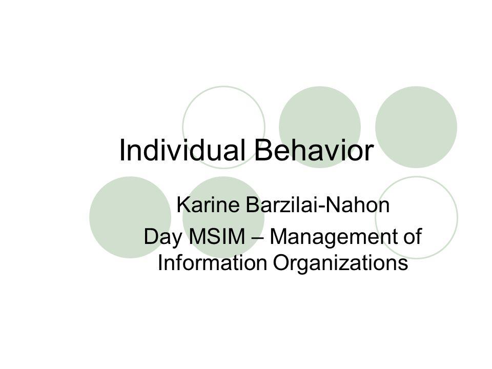 Individual Behavior Karine Barzilai-Nahon Day MSIM – Management of Information Organizations