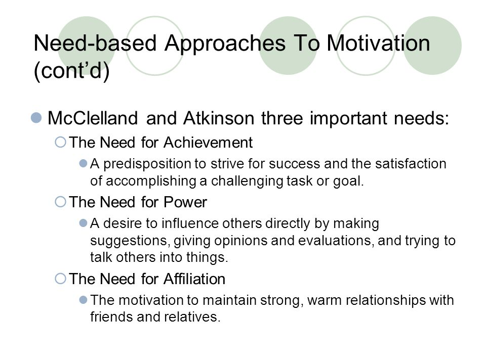 Need-based Approaches To Motivation (cont'd) McClelland and Atkinson three important needs:  The Need for Achievement A predisposition to strive for success and the satisfaction of accomplishing a challenging task or goal.