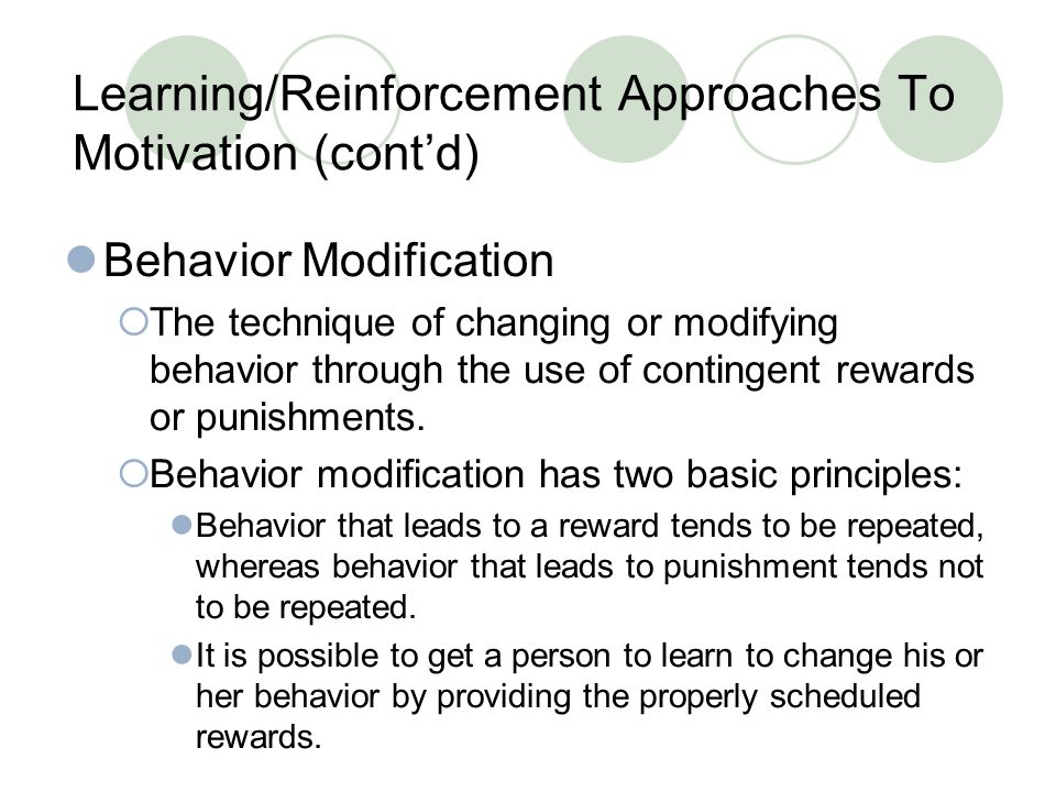 Learning/Reinforcement Approaches To Motivation (cont'd) Behavior Modification  The technique of changing or modifying behavior through the use of contingent rewards or punishments.