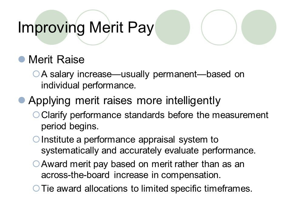 Improving Merit Pay Merit Raise  A salary increase—usually permanent—based on individual performance.