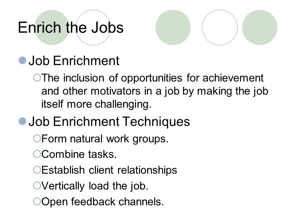 Enrich the Jobs Job Enrichment  The inclusion of opportunities for achievement and other motivators in a job by making the job itself more challenging.