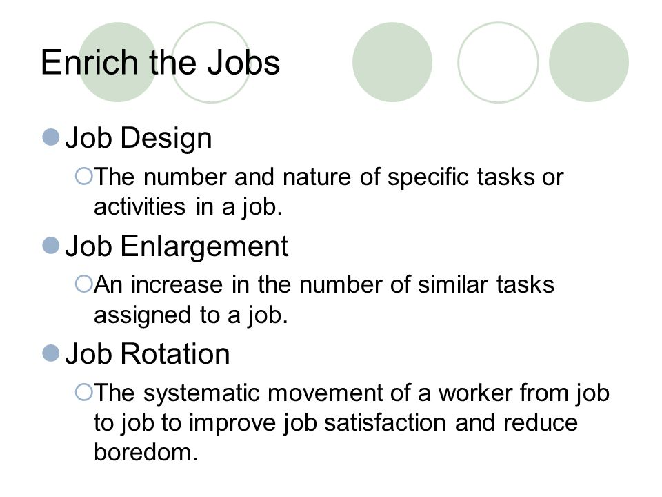 Enrich the Jobs Job Design  The number and nature of specific tasks or activities in a job.