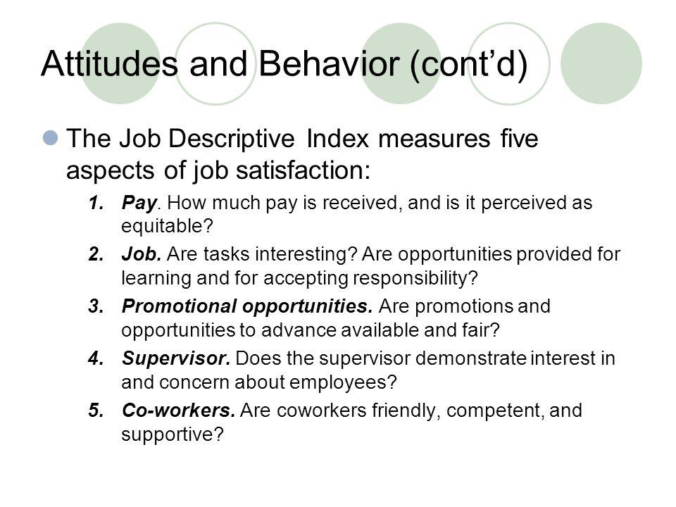 Attitudes and Behavior (cont'd) The Job Descriptive Index measures five aspects of job satisfaction: 1.Pay.