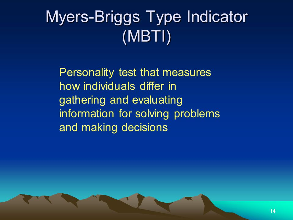 14 Myers-Briggs Type Indicator (MBTI) Personality test that measures how individuals differ in gathering and evaluating information for solving problems and making decisions