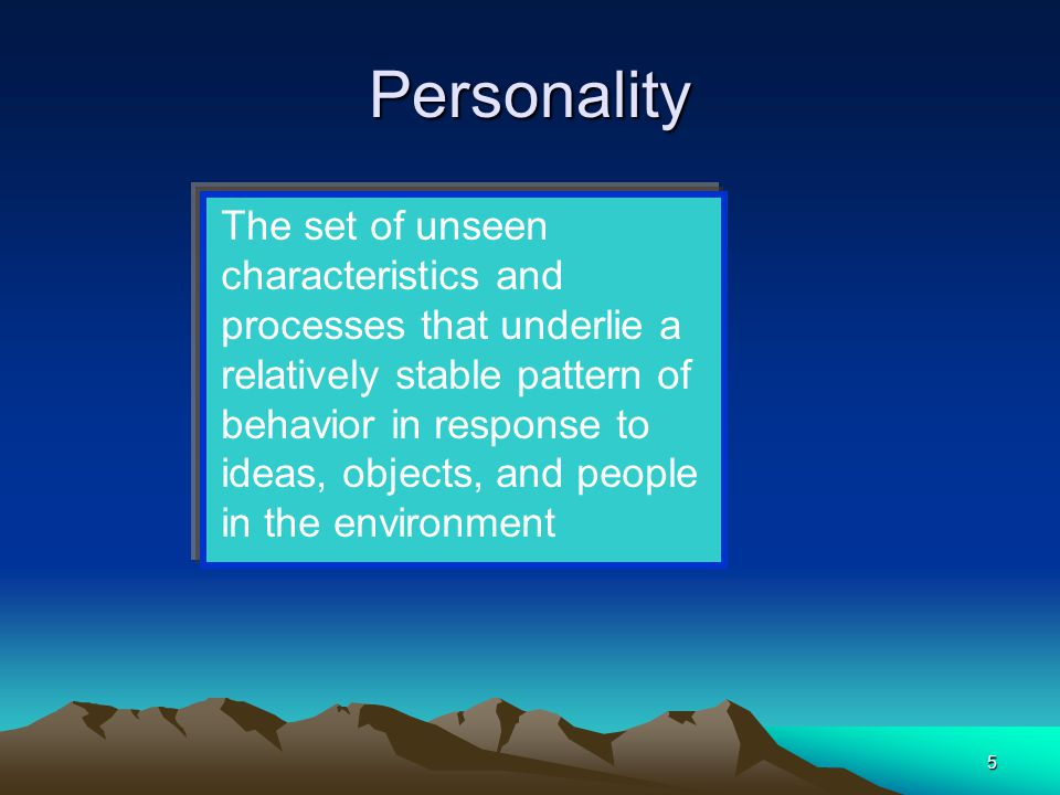 5 Personality The set of unseen characteristics and processes that underlie a relatively stable pattern of behavior in response to ideas, objects, and people in the environment