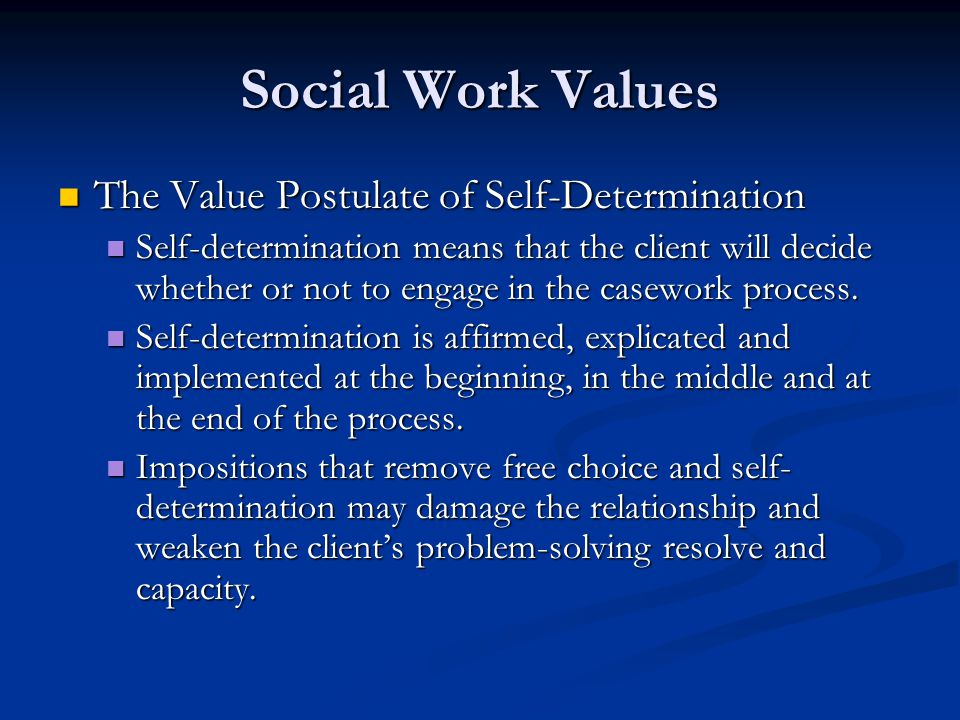 Social Work Values The Value Postulate of Self-Determination The Value Postulate of Self-Determination Self-determination means that the client will d