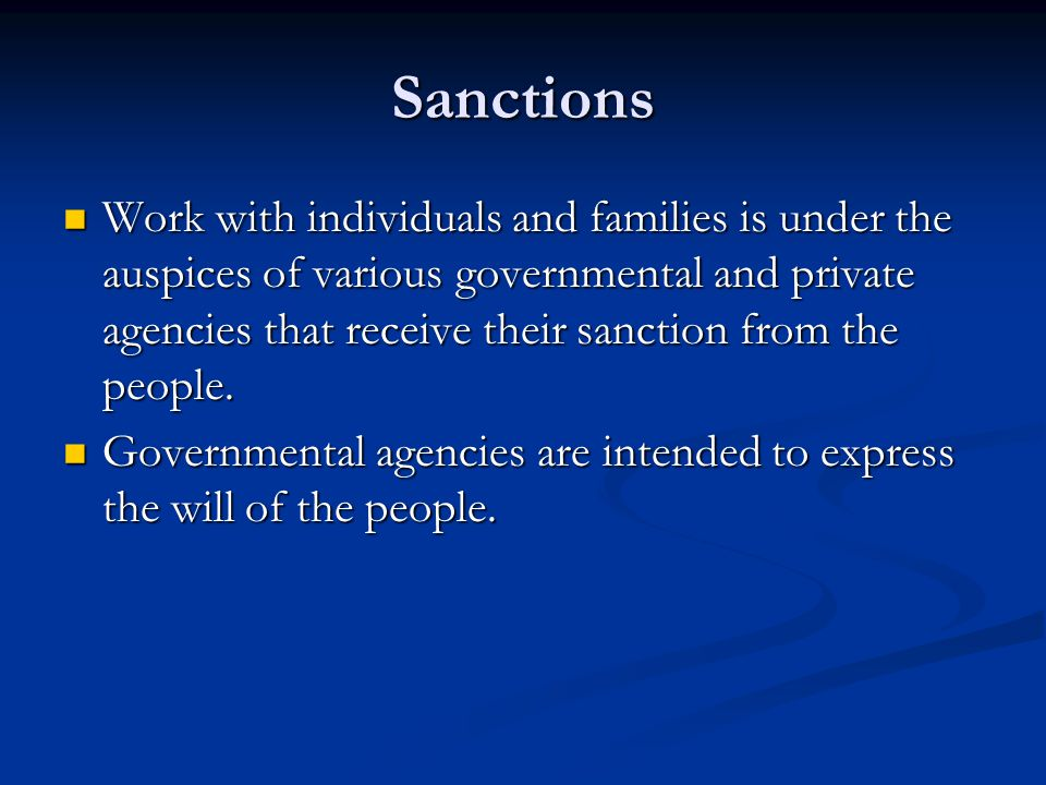 Sanctions Work with individuals and families is under the auspices of various governmental and private agencies that receive their sanction from the p
