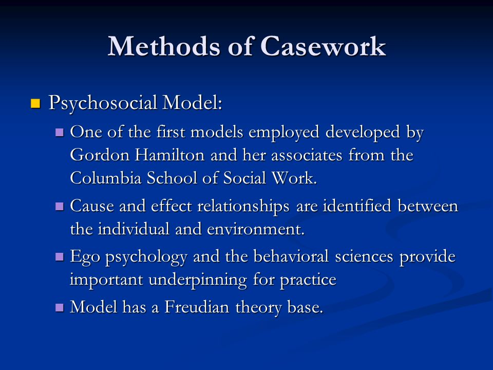 Methods of Casework Psychosocial Model: Psychosocial Model: One of the first models employed developed by Gordon Hamilton and her associates from the