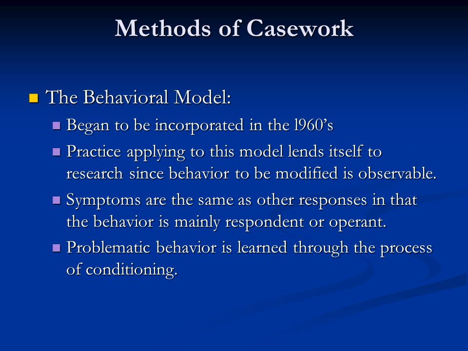 Methods of Casework The Behavioral Model: The Behavioral Model: Began to be incorporated in the l960's Began to be incorporated in the l960's Practice