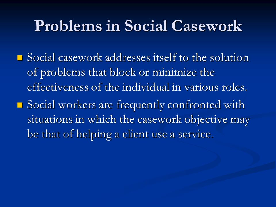 Problems in Social Casework Social casework addresses itself to the solution of problems that block or minimize the effectiveness of the individual in