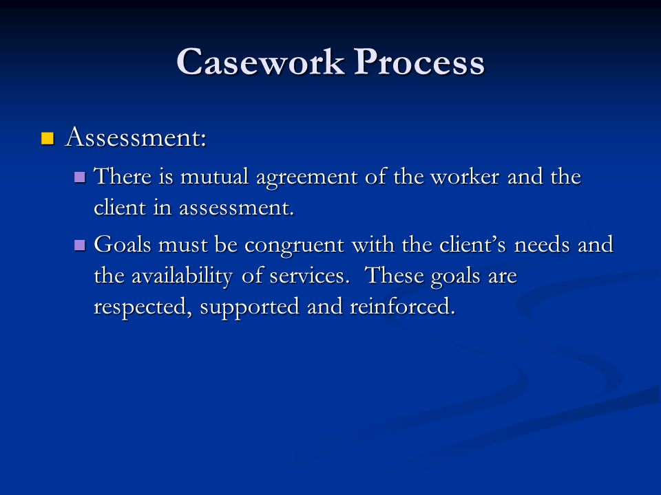 Casework Process Assessment: Assessment: There is mutual agreement of the worker and the client in assessment. There is mutual agreement of the worker