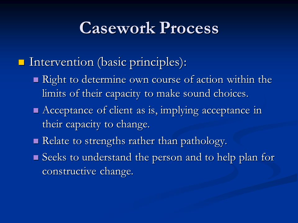 Casework Process Intervention (basic principles): Intervention (basic principles): Right to determine own course of action within the limits of their