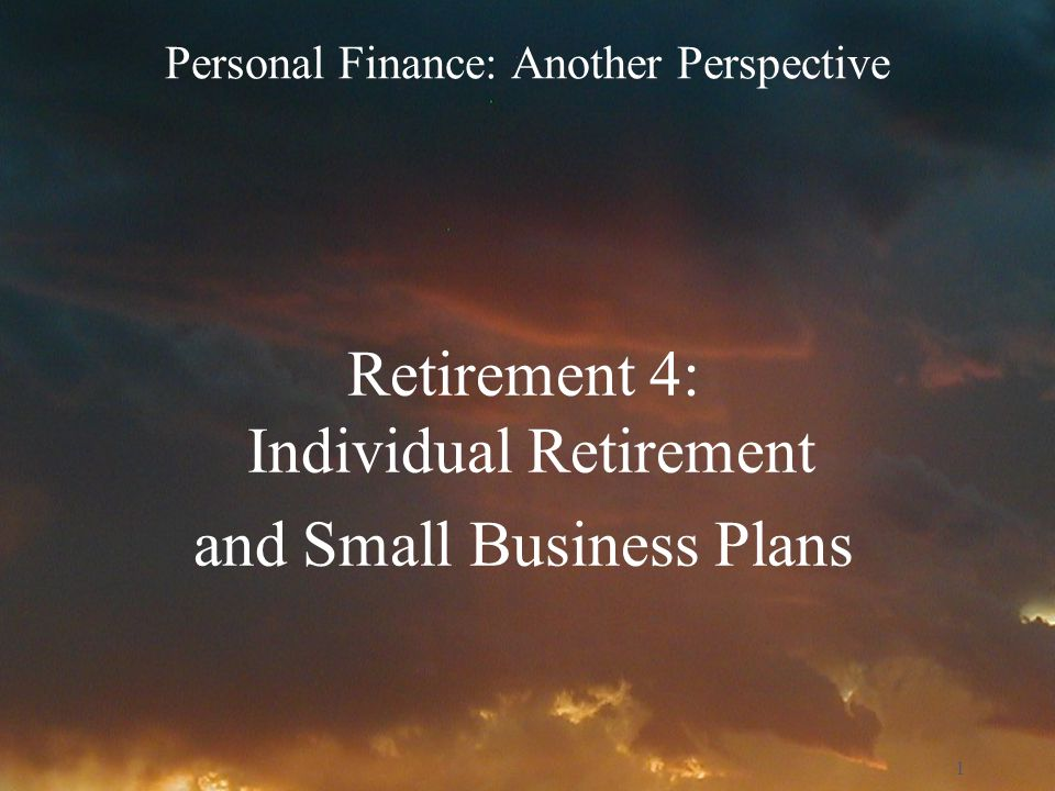 1 Personal Finance: Another Perspective Retirement 4: Individual Retirement and Small Business Plans