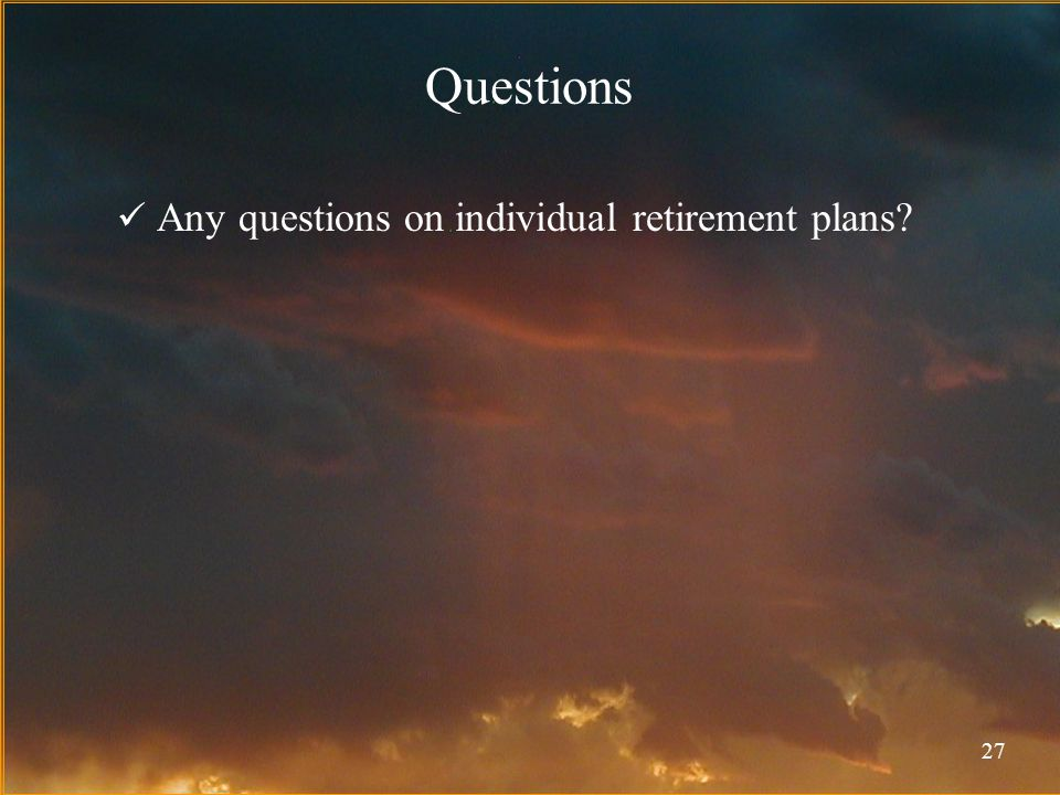 27 Questions Any questions on individual retirement plans