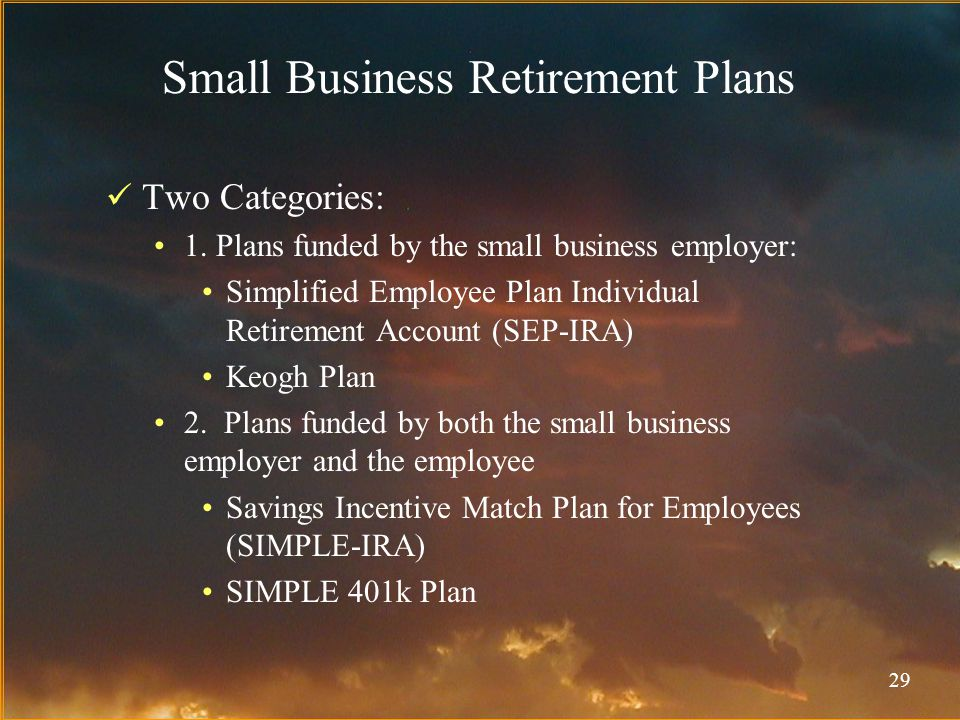 29 Small Business Retirement Plans Two Categories: 1.