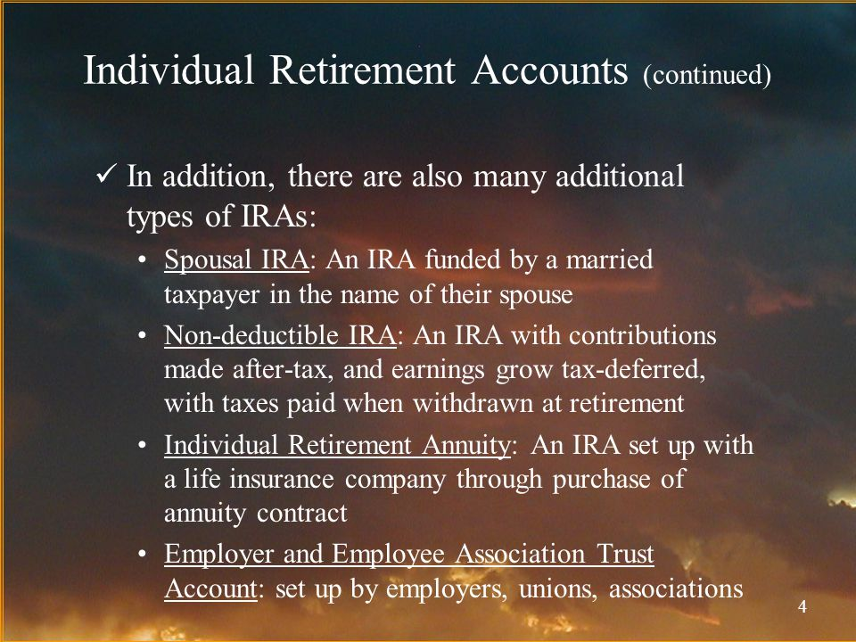 4 Individual Retirement Accounts (continued) In addition, there are also many additional types of IRAs: Spousal IRA: An IRA funded by a married taxpayer in the name of their spouse Non-deductible IRA: An IRA with contributions made after-tax, and earnings grow tax-deferred, with taxes paid when withdrawn at retirement Individual Retirement Annuity: An IRA set up with a life insurance company through purchase of annuity contract Employer and Employee Association Trust Account: set up by employers, unions, associations