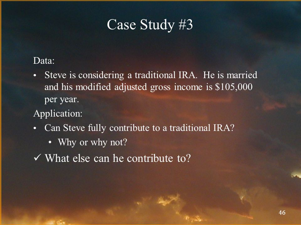 46 Case Study #3 Data: Steve is considering a traditional IRA.