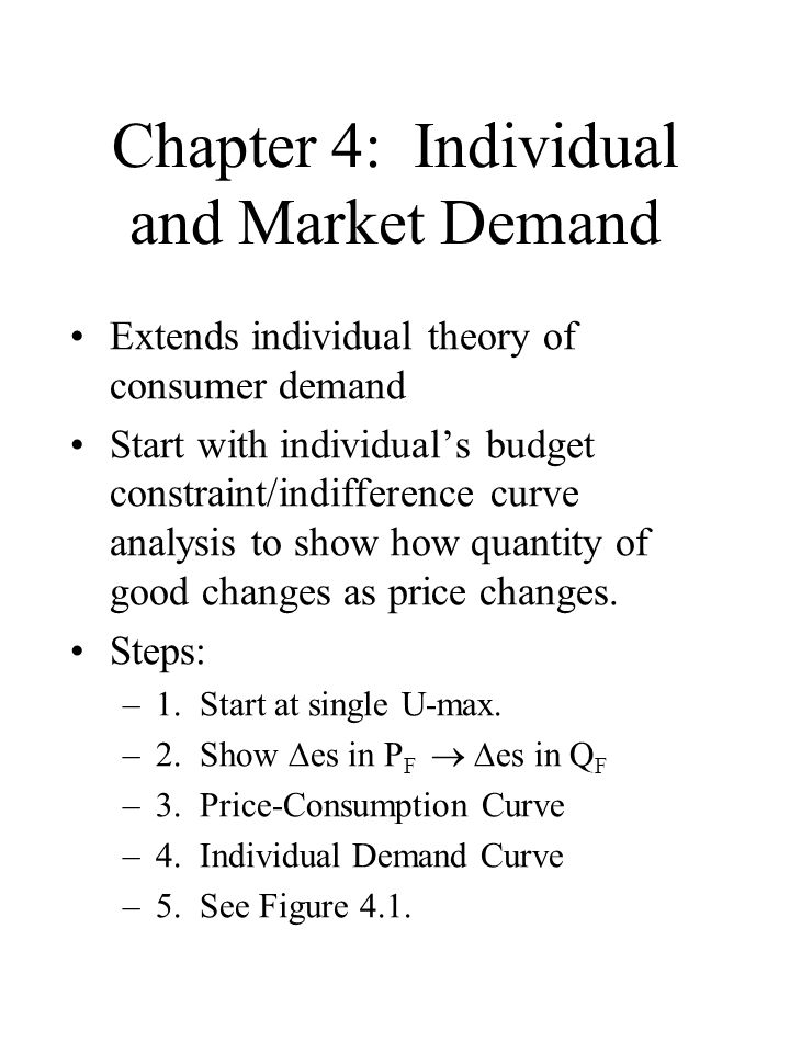 Chapter 4: Individual and Market Demand Extends individual theory of consumer demand Start with individual's budget constraint/indifference curve analysis to show how quantity of good changes as price changes.