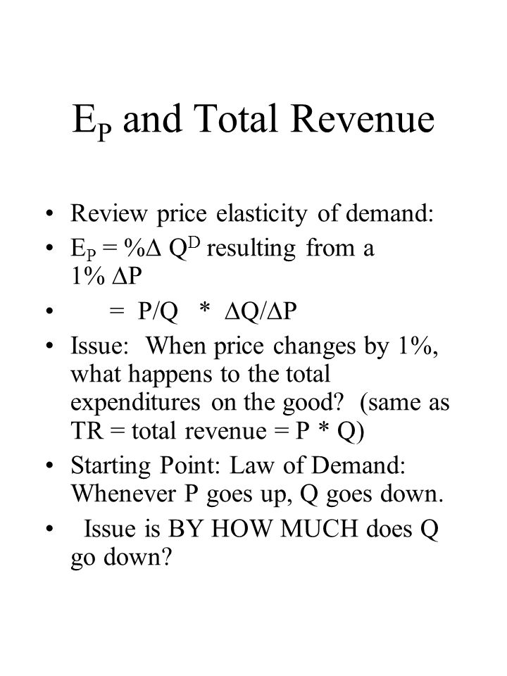 E P and Total Revenue Review price elasticity of demand: E P = %  Q D resulting from a 1%  P = P/Q *  Q/  P Issue: When price changes by 1%, what happens to the total expenditures on the good.