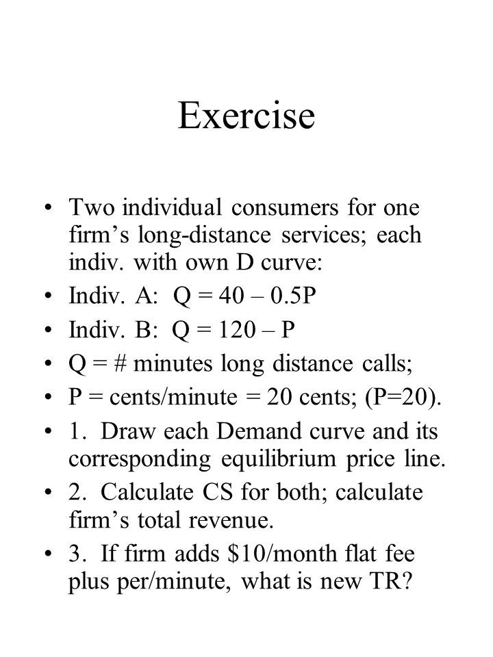 Exercise Two individual consumers for one firm's long-distance services; each indiv. with own D curve: Indiv. A: Q = 40 – 0.5P Indiv. B: Q = 120 – P Q