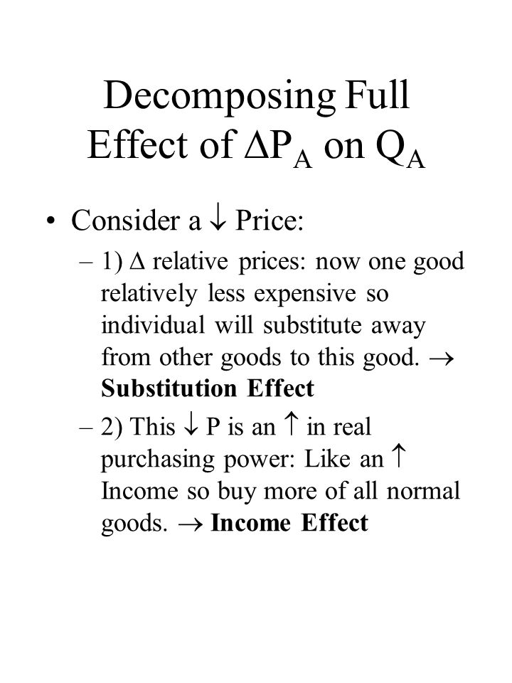 Decomposing Full Effect of  P A on Q A Consider a  Price: –1)  relative prices: now one good relatively less expensive so individual will substitute away from other goods to this good.