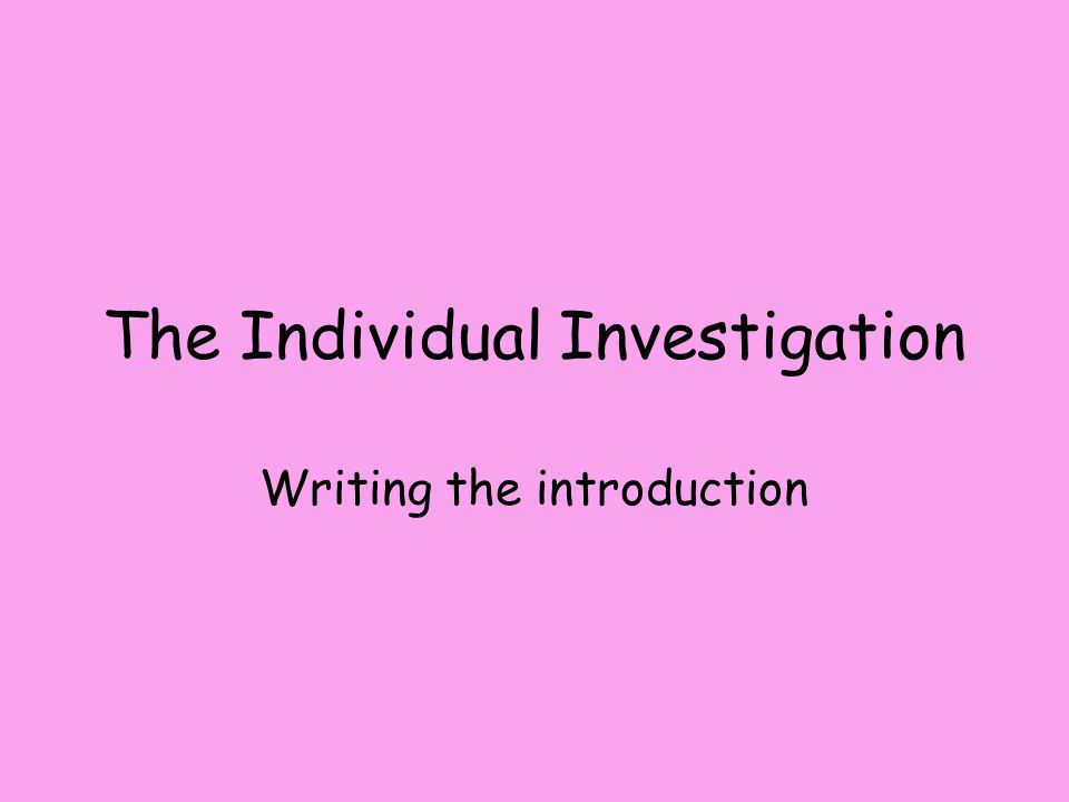 The Individual Investigation Writing the introduction
