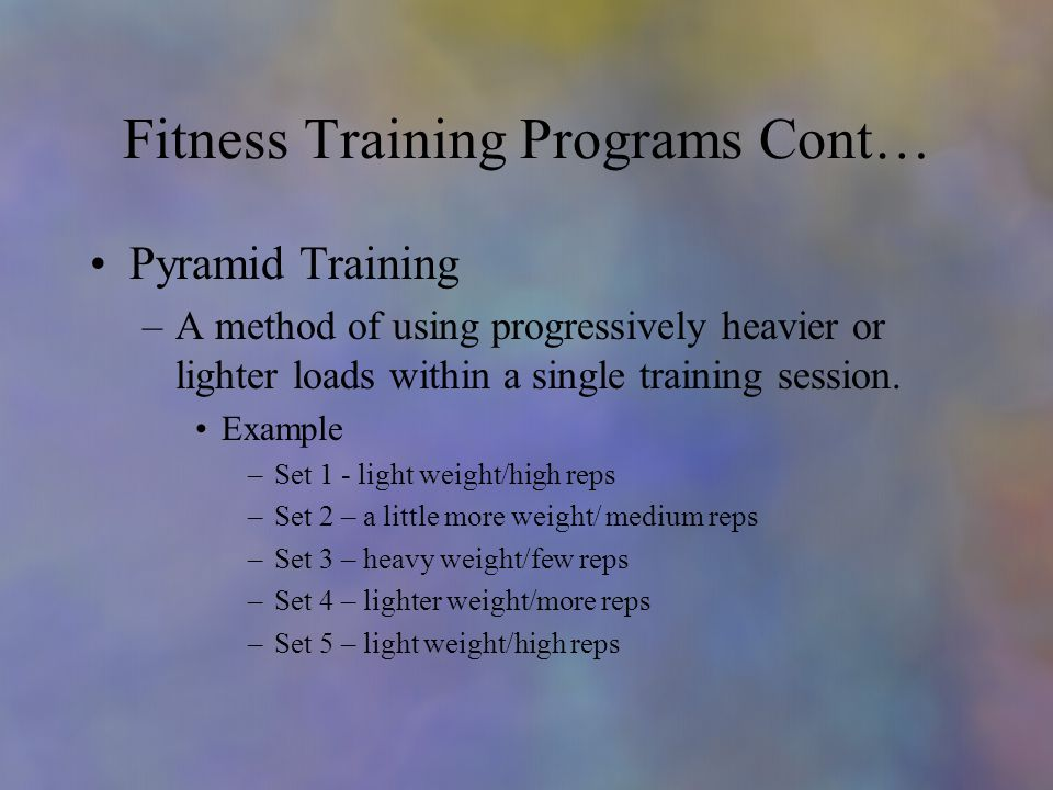 Fitness Training Programs Cont… Pyramid Training –A method of using progressively heavier or lighter loads within a single training session.