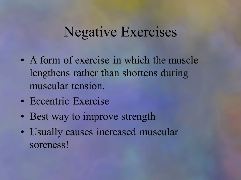 Negative Exercises A form of exercise in which the muscle lengthens rather than shortens during muscular tension.