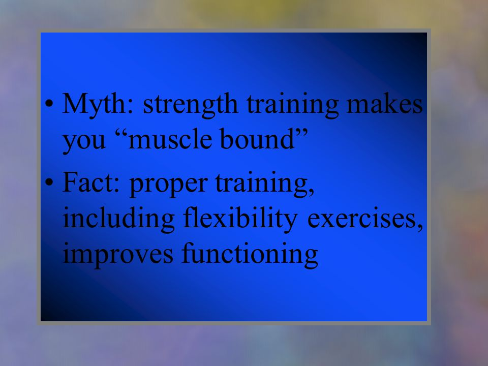 Myth: strength training makes you muscle bound Fact: proper training, including flexibility exercises, improves functioning