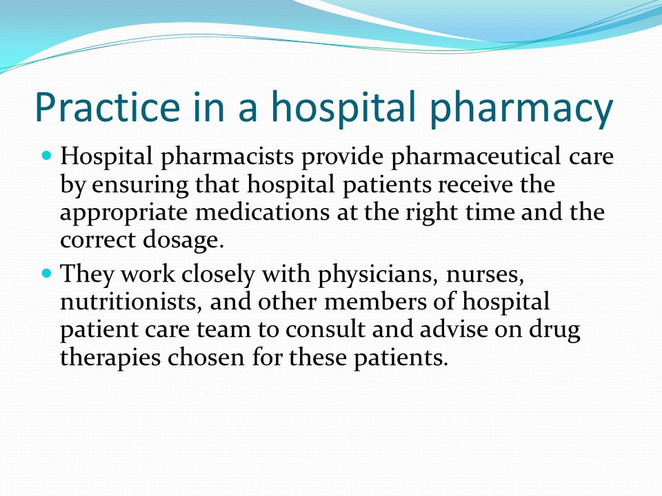 Practice in a hospital pharmacy Hospital pharmacists provide pharmaceutical care by ensuring that hospital patients receive the appropriate medications at the right time and the correct dosage.