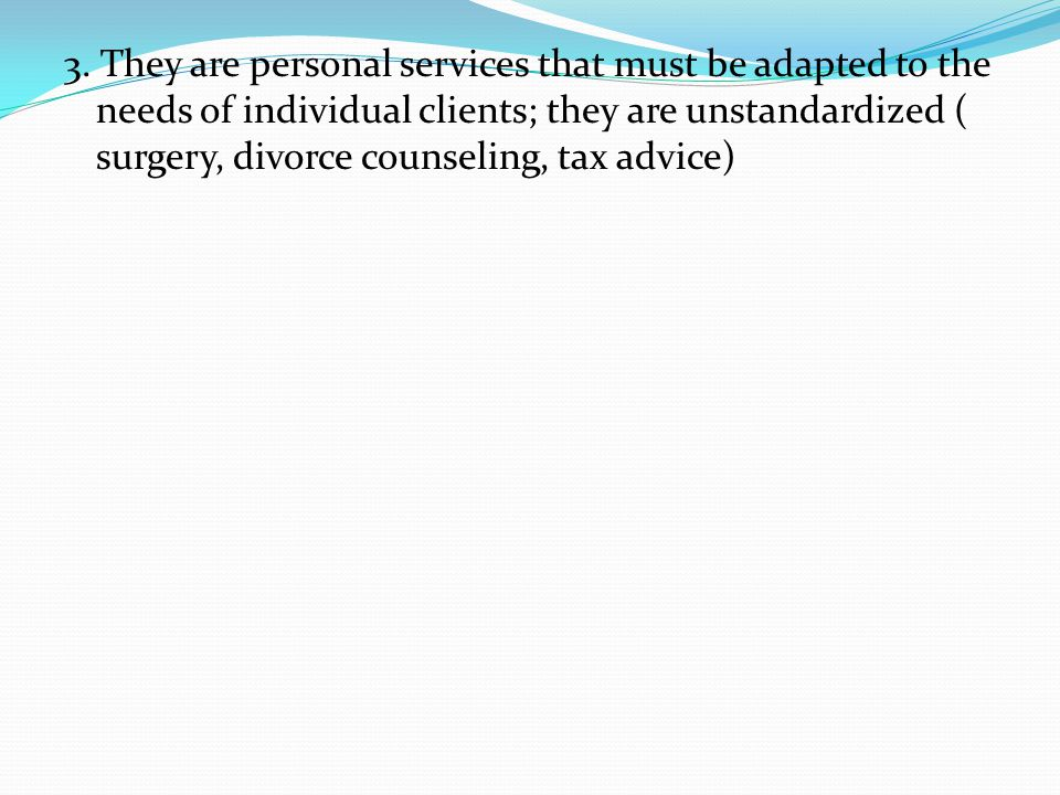 3. They are personal services that must be adapted to the needs of individual clients; they are unstandardized ( surgery, divorce counseling, tax advi