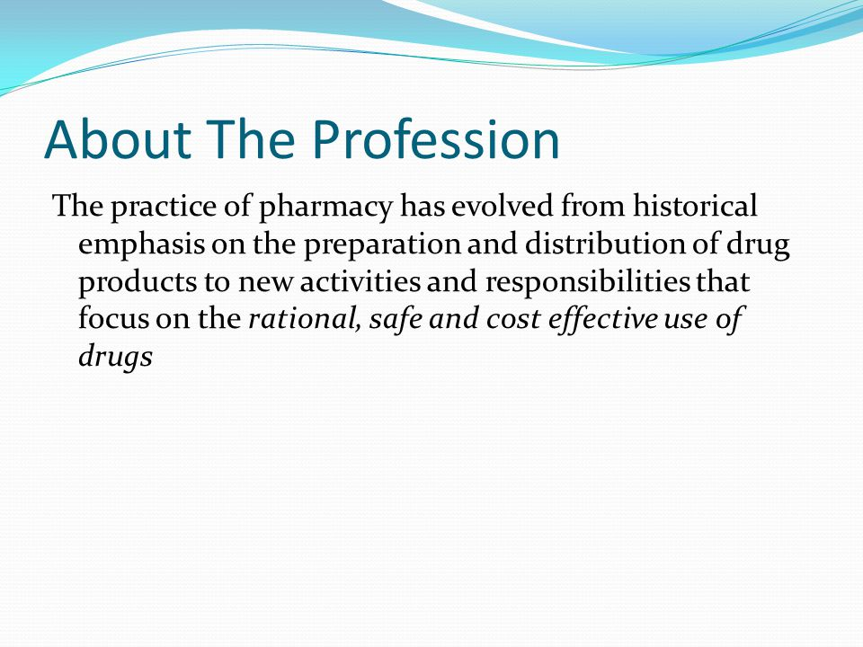 About The Profession The practice of pharmacy has evolved from historical emphasis on the preparation and distribution of drug products to new activities and responsibilities that focus on the rational, safe and cost effective use of drugs