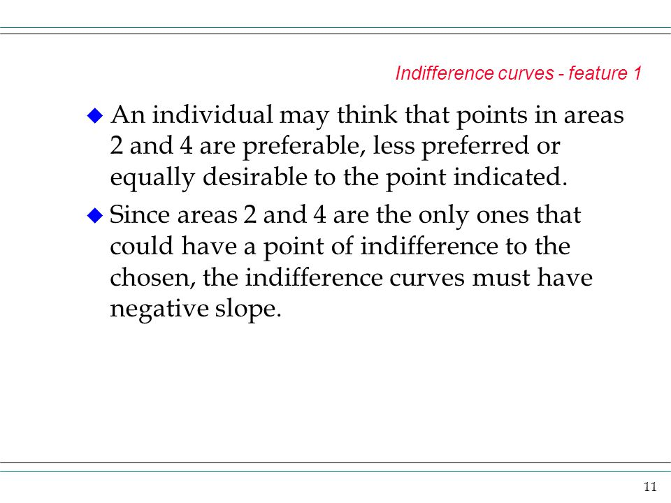 11 Indifference curves - feature 1 u An individual may think that points in areas 2 and 4 are preferable, less preferred or equally desirable to the p