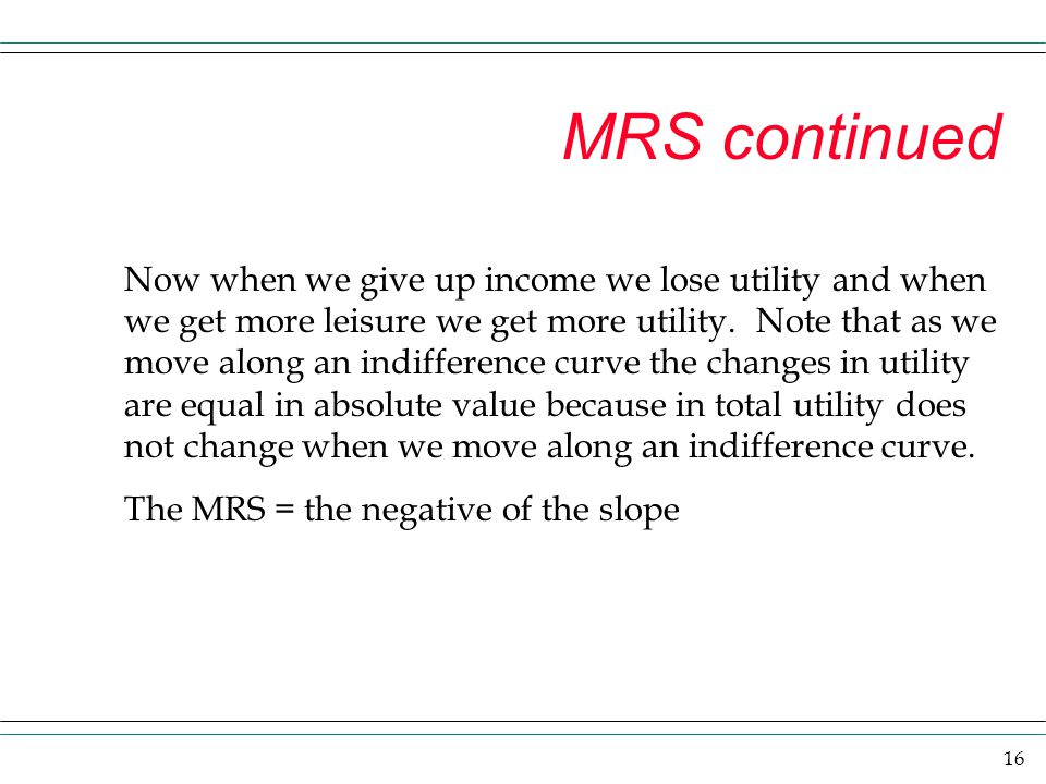 16 MRS continued Now when we give up income we lose utility and when we get more leisure we get more utility. Note that as we move along an indifferen