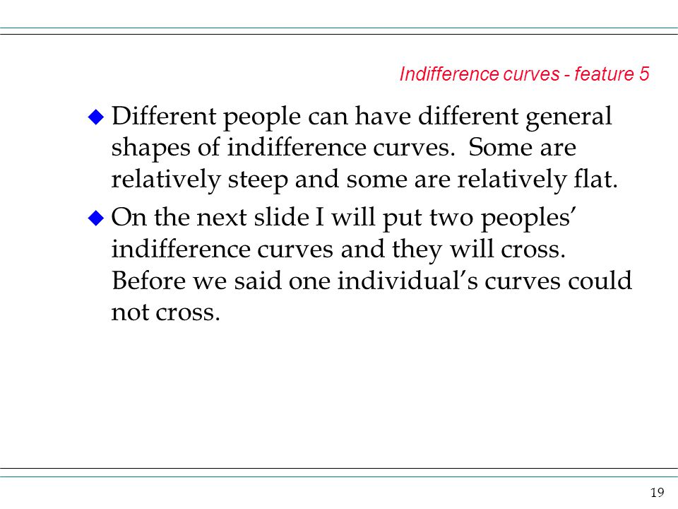 19 Indifference curves - feature 5 u Different people can have different general shapes of indifference curves. Some are relatively steep and some are