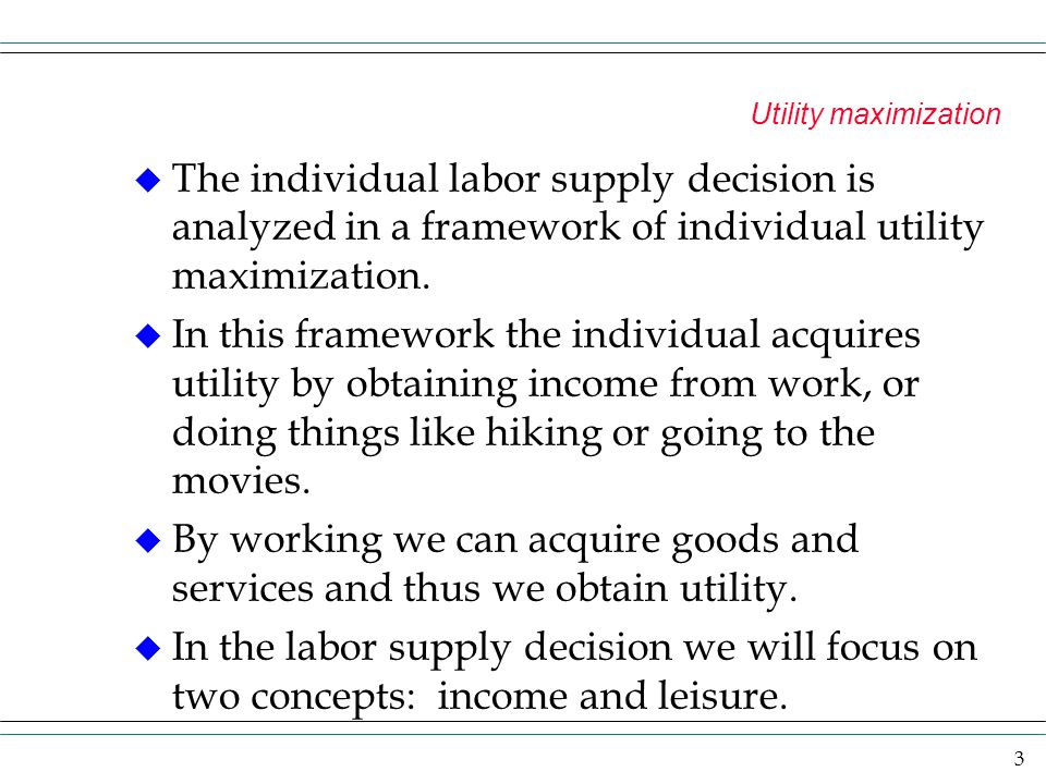 3 Utility maximization u The individual labor supply decision is analyzed in a framework of individual utility maximization. u In this framework the i
