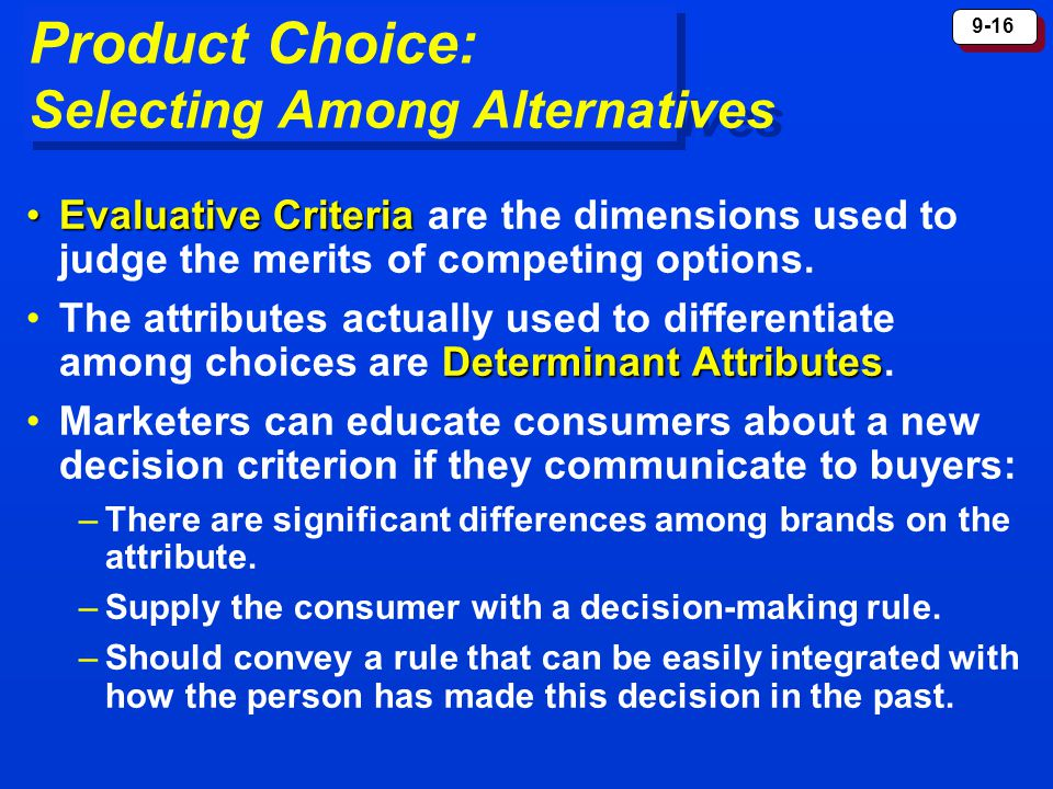 9-16 Product Choice: Selecting Among Alternatives Evaluative CriteriaEvaluative Criteria are the dimensions used to judge the merits of competing opti