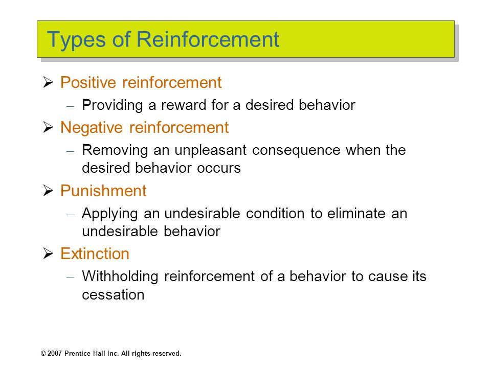 © 2007 Prentice Hall Inc. All rights reserved. Types of Reinforcement  Positive reinforcement – Providing a reward for a desired behavior  Negative
