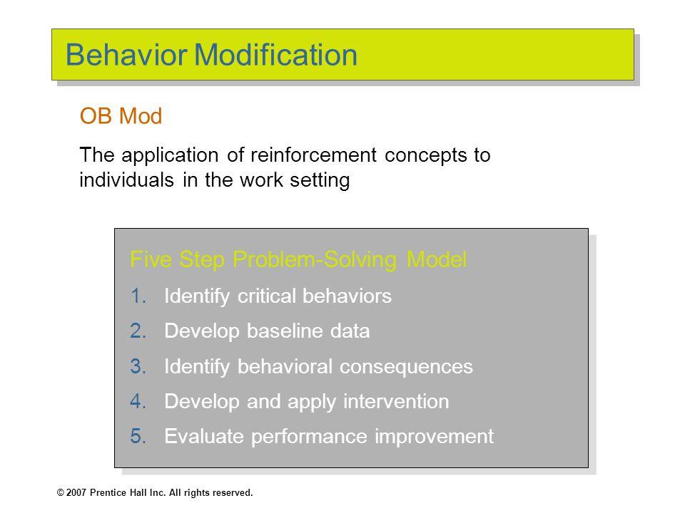 © 2007 Prentice Hall Inc. All rights reserved. Behavior Modification Five Step Problem-Solving Model 1.Identify critical behaviors 2.Develop baseline