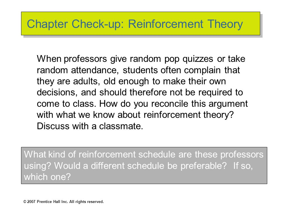© 2007 Prentice Hall Inc. All rights reserved. Chapter Check-up: Reinforcement Theory When professors give random pop quizzes or take random attendanc