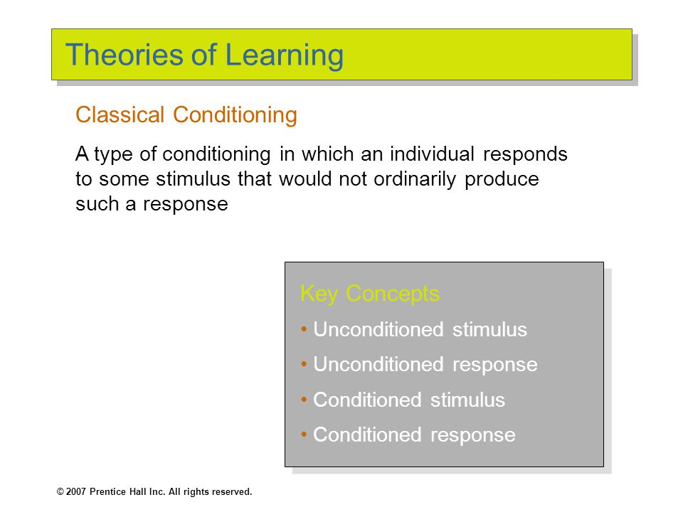 © 2007 Prentice Hall Inc. All rights reserved. Theories of Learning Key Concepts Unconditioned stimulus Unconditioned response Conditioned stimulus Co