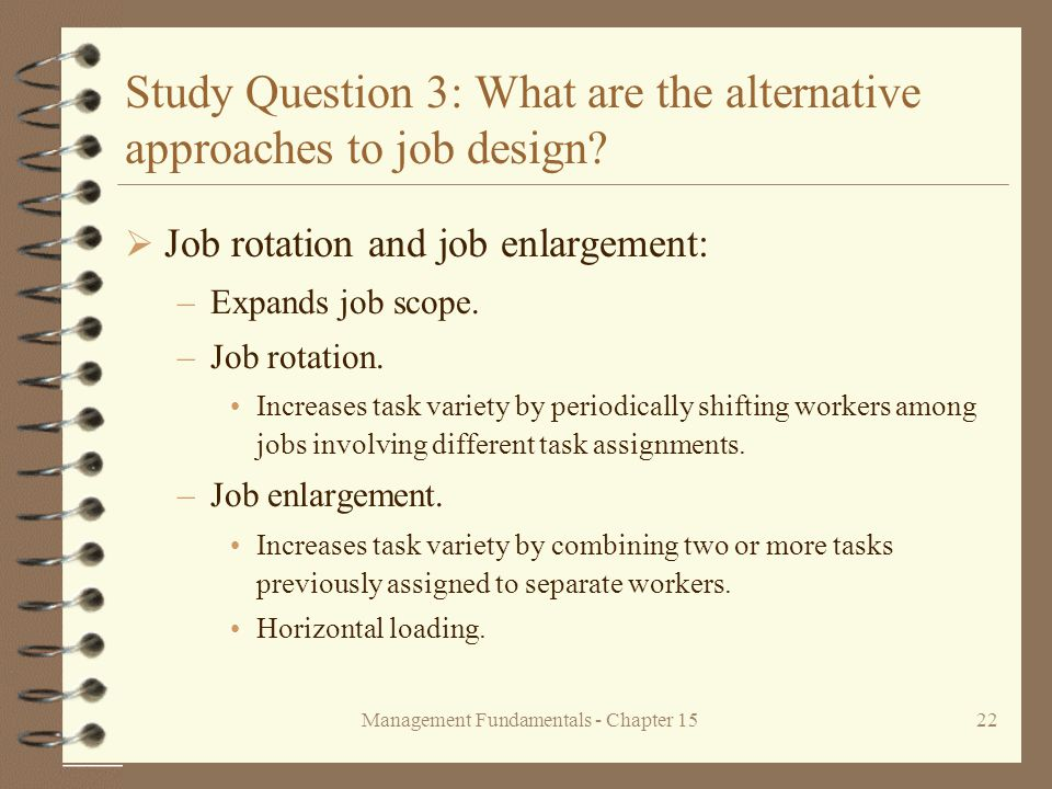 Management Fundamentals - Chapter 1522 Study Question 3: What are the alternative approaches to job design?  Job rotation and job enlargement: –Expan