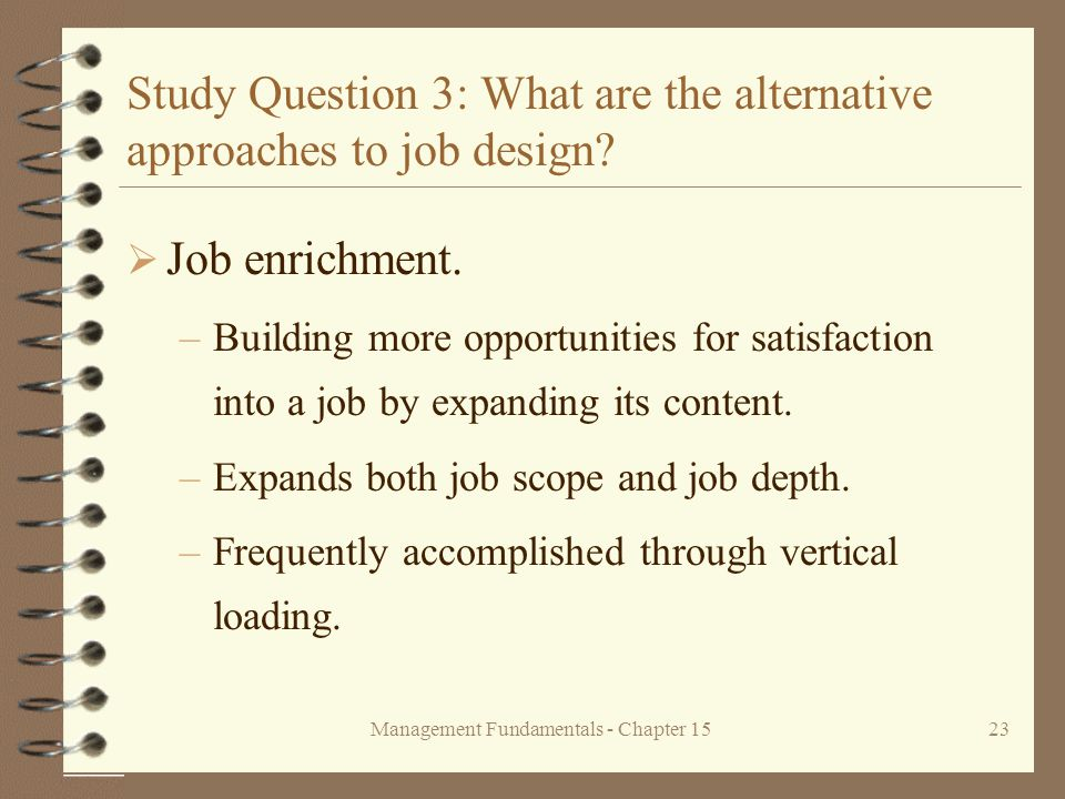 Management Fundamentals - Chapter 1523 Study Question 3: What are the alternative approaches to job design?  Job enrichment. –Building more opportuni