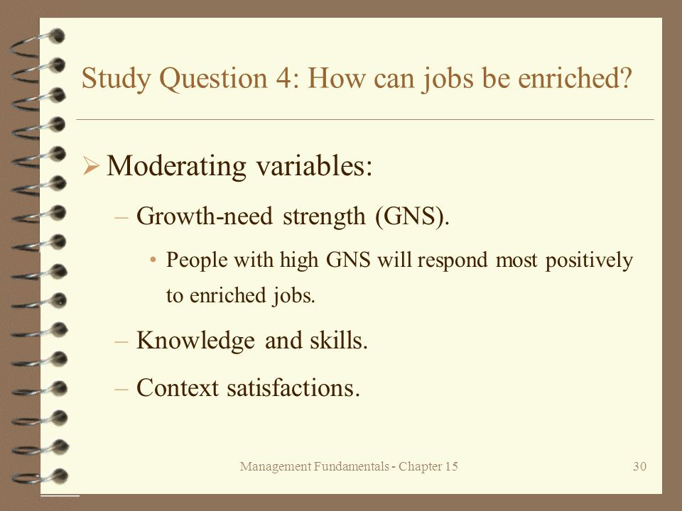 Management Fundamentals - Chapter 1530 Study Question 4: How can jobs be enriched?  Moderating variables: –Growth-need strength (GNS). People with hi