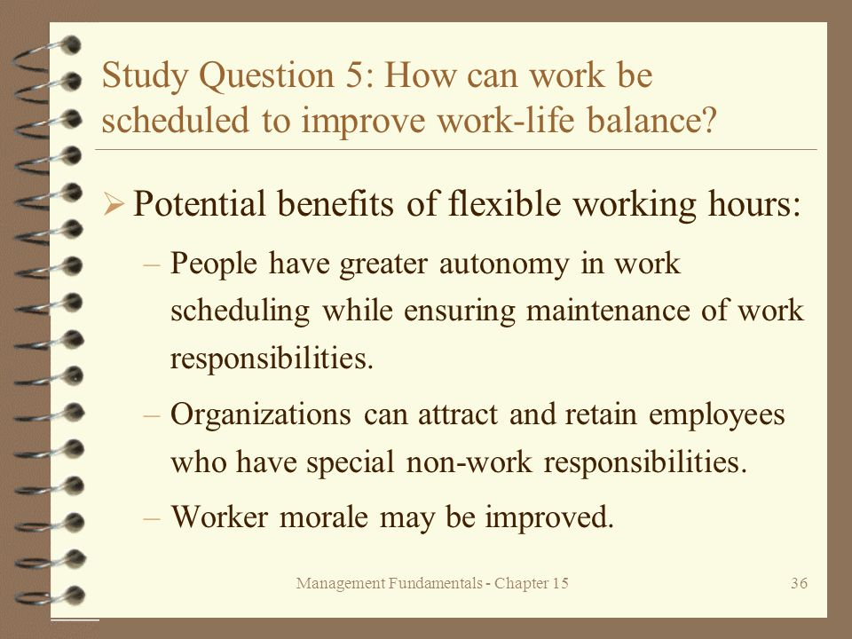 Management Fundamentals - Chapter 1536 Study Question 5: How can work be scheduled to improve work-life balance?  Potential benefits of flexible work